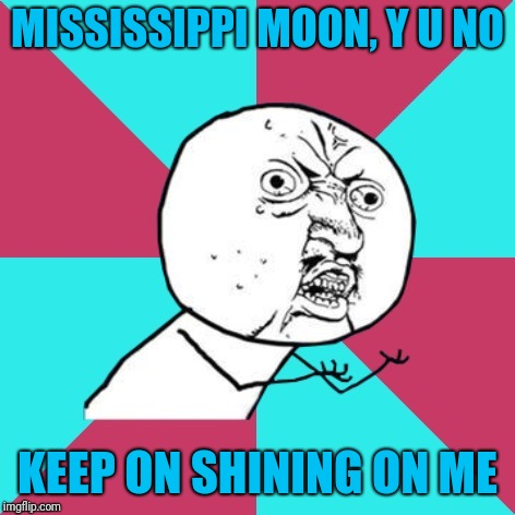 Y U NOvember, a socrates and punman21 event | MISSISSIPPI MOON, Y U NO KEEP ON SHINING ON ME | image tagged in y u no music | made w/ Imgflip meme maker