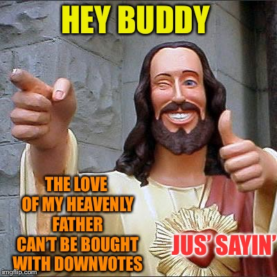 Buddy Christ Meme | HEY BUDDY THE LOVE OF MY HEAVENLY FATHER CAN'T BE BOUGHT WITH DOWNVOTES JUS' SAYIN' | image tagged in memes,buddy christ | made w/ Imgflip meme maker
