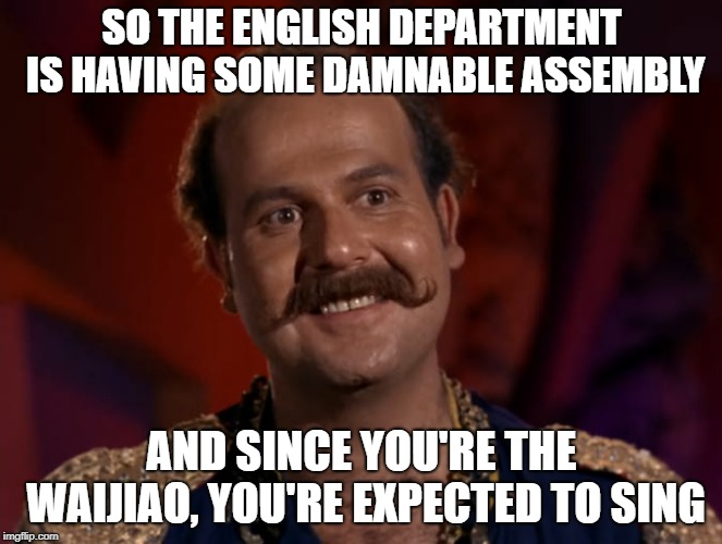 SO THE ENGLISH DEPARTMENT IS HAVING SOME DAMNABLE ASSEMBLY AND SINCE YOU'RE THE WAIJIAO, YOU'RE EXPECTED TO SING | image tagged in mudd is thrilled | made w/ Imgflip meme maker