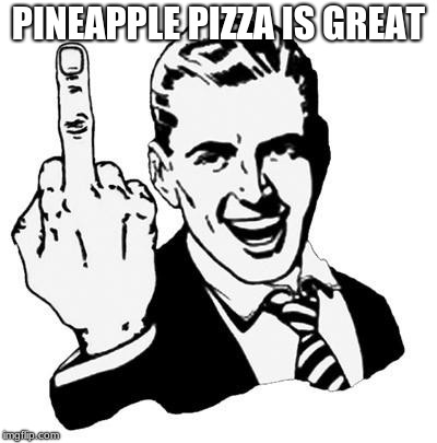 Fuck You | PINEAPPLE PIZZA IS GREAT | image tagged in fuck you | made w/ Imgflip meme maker
