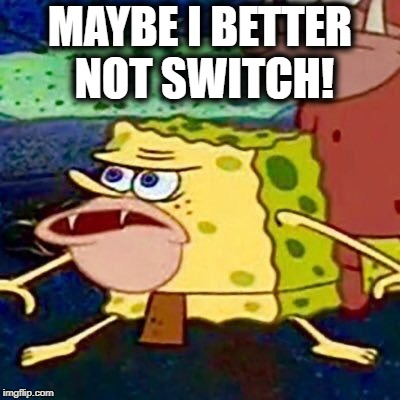 spongegar | MAYBE I BETTER NOT SWITCH! | image tagged in spongegar | made w/ Imgflip meme maker