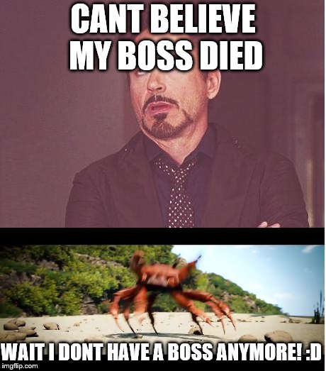 CANT BELIEVE MY BOSS DIED WAIT I DONT HAVE A BOSS ANYMORE! :D | image tagged in memes,face you make robert downey jr | made w/ Imgflip meme maker