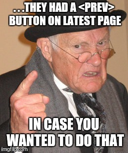 Back In My Day Meme | . . .THEY HAD A <PREV> BUTTON ON LATEST PAGE IN CASE YOU WANTED TO DO THAT | image tagged in memes,back in my day | made w/ Imgflip meme maker