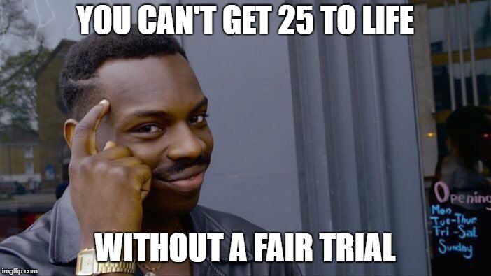 YOU CAN'T GET 25 TO LIFE WITHOUT A FAIR TRIAL | image tagged in memes,roll safe think about it | made w/ Imgflip meme maker