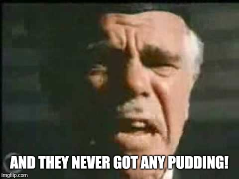 AND THEY NEVER GOT ANY PUDDING! | made w/ Imgflip meme maker