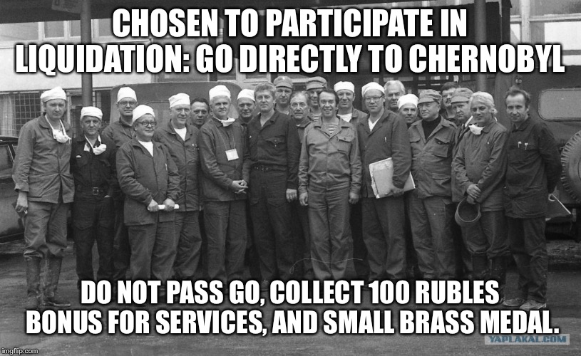 Go directly to Chernobyl | CHOSEN TO PARTICIPATE IN LIQUIDATION: GO DIRECTLY TO CHERNOBYL DO NOT PASS GO, COLLECT 100 RUBLES BONUS FOR SERVICES, AND SMALL BRASS MEDAL. | image tagged in monopoly,soviet union,chernobyl,nuclear explosion,cleaning | made w/ Imgflip meme maker
