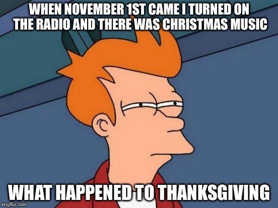 Futurama Fry |  WHEN NOVEMBER 1ST CAME I TURNED ON THE RADIO AND THERE WAS CHRISTMAS MUSIC; WHAT HAPPENED TO THANKSGIVING | image tagged in memes,futurama fry | made w/ Imgflip meme maker