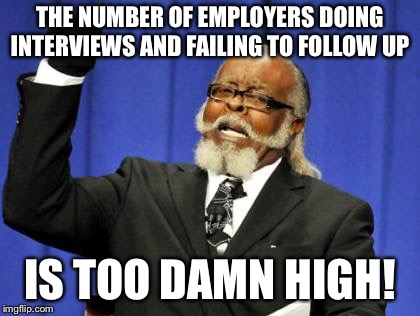 Too Damn High | THE NUMBER OF EMPLOYERS DOING INTERVIEWS AND FAILING TO FOLLOW UP IS TOO DAMN HIGH! | image tagged in memes,too damn high,AdviceAnimals | made w/ Imgflip meme maker