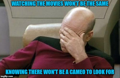 Captain Picard Facepalm Meme | WATCHING THE MOVIES WON'T BE THE SAME KNOWING THERE WON'T BE A CAMEO TO LOOK FOR | image tagged in memes,captain picard facepalm | made w/ Imgflip meme maker