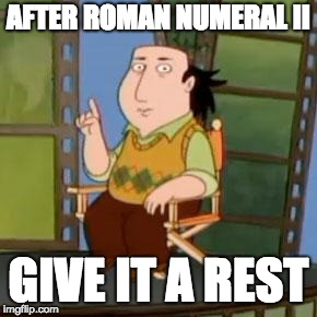 The Critic | AFTER ROMAN NUMERAL II GIVE IT A REST | image tagged in memes,the critic | made w/ Imgflip meme maker