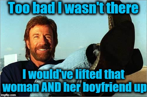 Chuck Norris Says | Too bad I wasn't there I would've lifted that woman AND her boyfriend up | image tagged in chuck norris says | made w/ Imgflip meme maker