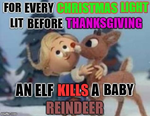 I suppose the Canadians are fine at this point. | FOR EVERY CHRISTMAS LIGHT LIT BEFORE THANKSGIVING AN ELF KILLS A BABY REINDEER | image tagged in memes,christmas,thanksgiving,rudolph and hermie,funny | made w/ Imgflip meme maker