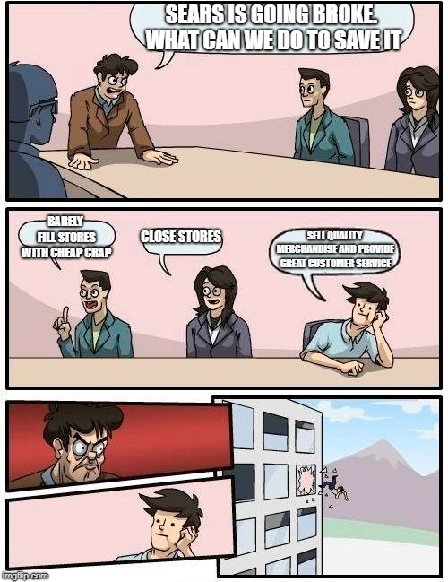 Boardroom Meeting Suggestion | SEARS IS GOING BROKE. WHAT CAN WE DO TO SAVE IT BARELY FILL STORES WITH CHEAP CRAP CLOSE STORES SELL QUALITY MERCHANDISE AND PROVIDE GREAT C | image tagged in memes,boardroom meeting suggestion | made w/ Imgflip meme maker