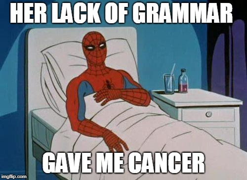 Spiderman Hospital | HER LACK OF GRAMMAR GAVE ME CANCER | image tagged in memes,spiderman hospital,spiderman | made w/ Imgflip meme maker