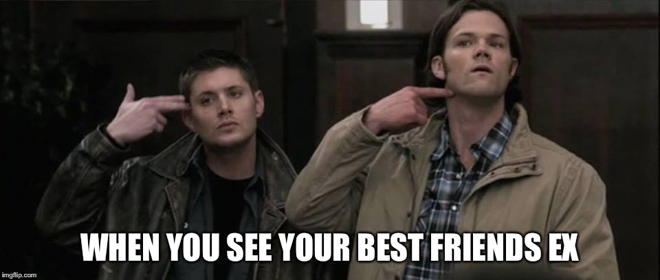 Best friends ex |  WHEN YOU SEE YOUR BEST FRIENDS EX | image tagged in supernatural | made w/ Imgflip meme maker