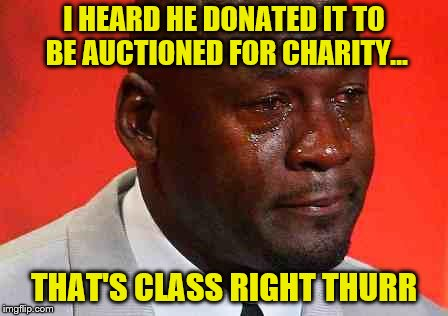 crying michael jordan | I HEARD HE DONATED IT TO BE AUCTIONED FOR CHARITY... THAT'S CLASS RIGHT THURR | image tagged in crying michael jordan | made w/ Imgflip meme maker