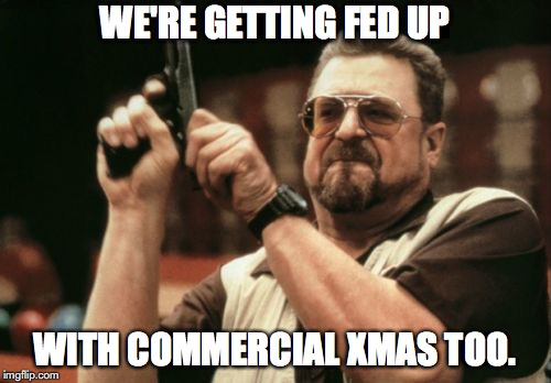 Am I The Only One Around Here Meme | WE'RE GETTING FED UP WITH COMMERCIAL XMAS TOO. | image tagged in memes,am i the only one around here | made w/ Imgflip meme maker