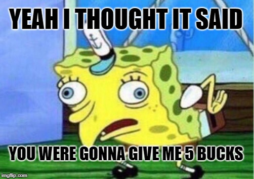 Mocking Spongebob Meme | YEAH I THOUGHT IT SAID YOU WERE GONNA GIVE ME 5 BUCKS | image tagged in memes,mocking spongebob | made w/ Imgflip meme maker