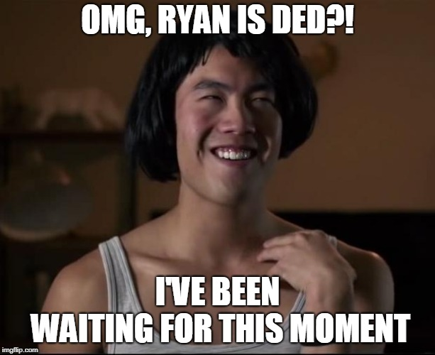 ryan higa  | OMG, RYAN IS DED?! I'VE BEEN WAITING FOR THIS MOMENT | image tagged in ryan higa | made w/ Imgflip meme maker