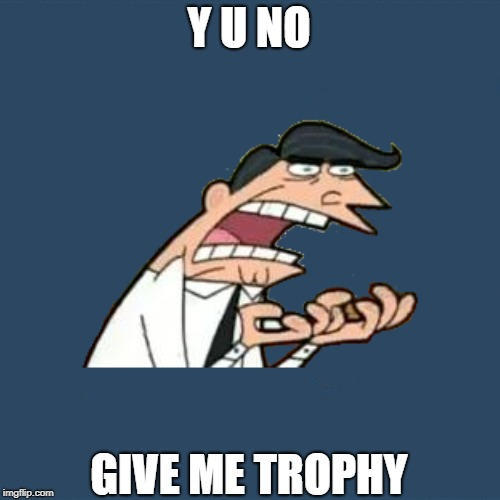 Another Submission for Y U NOvember. I decided to play around with meme combinations when I came up with this | Y U NO GIVE ME TROPHY | image tagged in y u no,y u november,this is where i'd put my trophy if i had one,if i had one | made w/ Imgflip meme maker