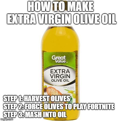 How to make Extra Virgin Olive Oil | HOW TO MAKE EXTRA VIRGIN OLIVE OIL STEP 1: HARVEST OLIVES STEP 2: FORCE OLIVES TO PLAY FORTNITE             STEP 3: MASH INTO OIL | image tagged in olive oil,fortnite,fortnite meme | made w/ Imgflip meme maker