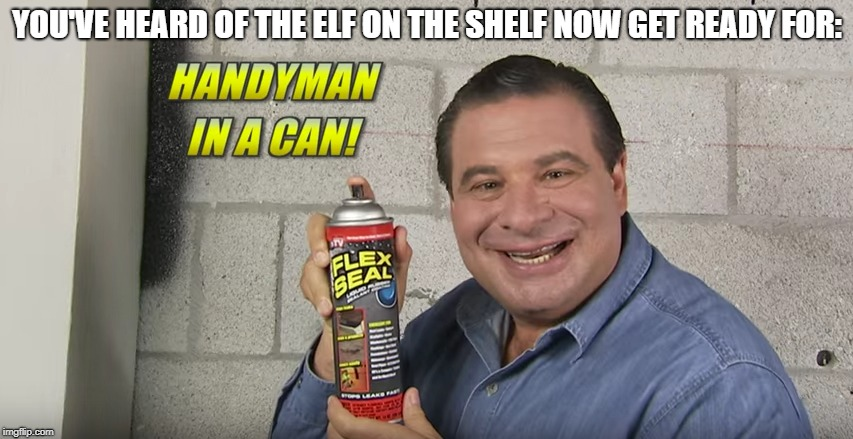 Flex Seal: The Handy Man in a Can! | YOU'VE HEARD OF THE ELF ON THE SHELF NOW GET READY FOR: | image tagged in phil swift,flex seal,flex tape | made w/ Imgflip meme maker