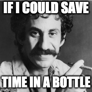IF I COULD SAVE TIME IN A BOTTLE | made w/ Imgflip meme maker