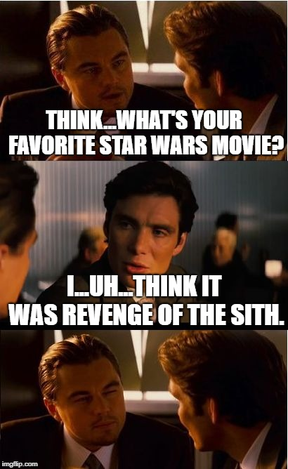 Inception | THINK...WHAT'S YOUR FAVORITE STAR WARS MOVIE? I...UH...THINK IT WAS REVENGE OF THE SITH. | image tagged in memes,inception | made w/ Imgflip meme maker