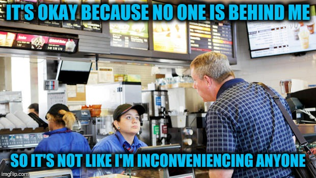 Confused McDonalds Cashier | IT'S OKAY BECAUSE NO ONE IS BEHIND ME SO IT'S NOT LIKE I'M INCONVENIENCING ANYONE | image tagged in confused mcdonalds cashier | made w/ Imgflip meme maker