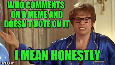 Austin Powers Honestly Meme | WHO COMMENTS ON A MEME AND DOESN'T VOTE ON IT I MEAN HONESTLY | image tagged in memes,austin powers honestly | made w/ Imgflip meme maker
