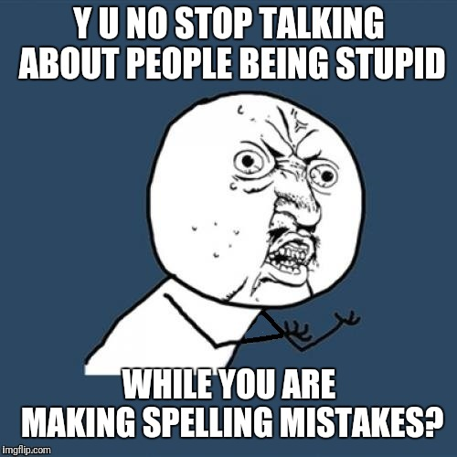 Fixed, why u no | Y U NO STOP TALKING ABOUT PEOPLE BEING STUPID WHILE YOU ARE MAKING SPELLING MISTAKES? | image tagged in fixed why u no | made w/ Imgflip meme maker