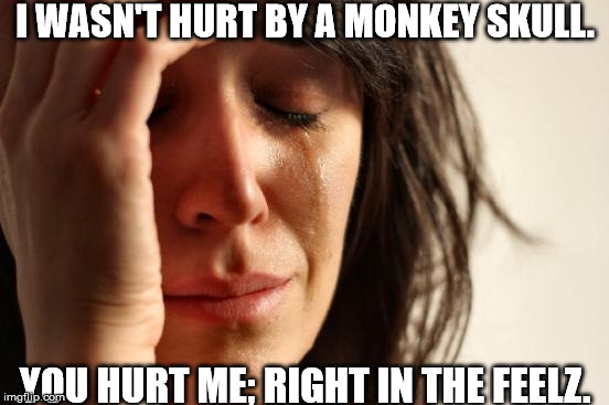 First World Problems Meme | I WASN'T HURT BY A MONKEY SKULL. YOU HURT ME; RIGHT IN THE FEELZ. | image tagged in memes,first world problems | made w/ Imgflip meme maker