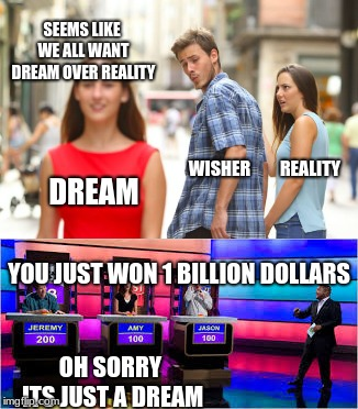 reality | DREAM WISHER REALITY SEEMS LIKE WE ALL WANT DREAM OVER REALITY YOU JUST WON 1 BILLION DOLLARS OH SORRY ITS JUST A DREAM | image tagged in dream,reality,meme,game | made w/ Imgflip meme maker