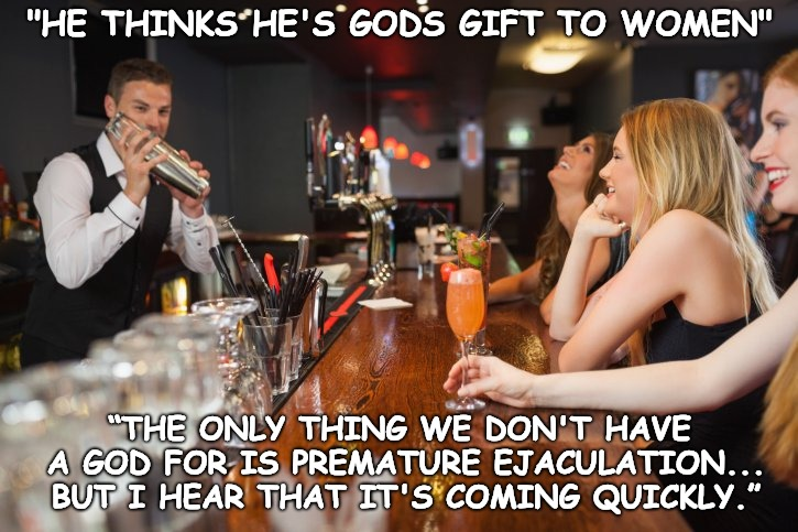 """HE THINKS HE'S GODS GIFT TO WOMEN"" ""THE ONLY THING WE DON'T HAVE A GOD FOR IS PREMATURE EJACULATION... BUT I HEAR THAT IT'S COMING QUICKLY. 