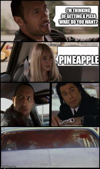 Pineapple shouldn't be on pizza | I'M THINKING OF GETTING A PIZZA WHAT DO YOU WANT? PINEAPPLE | image tagged in the rock driving and pulp fiction too,pineapple pizza | made w/ Imgflip meme maker