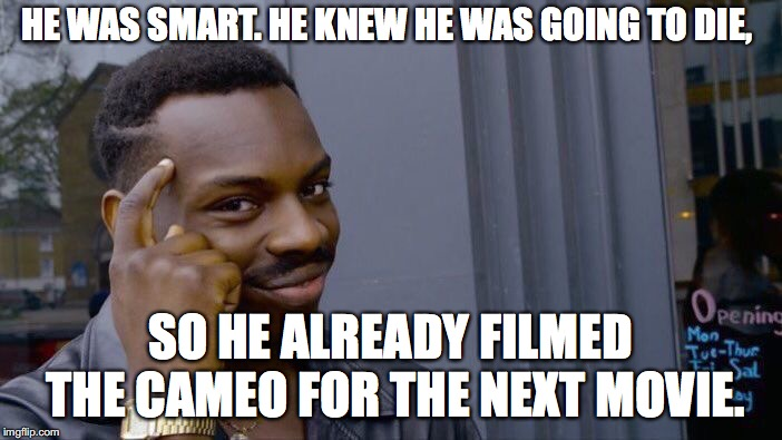 Roll Safe Think About It Meme | HE WAS SMART. HE KNEW HE WAS GOING TO DIE, SO HE ALREADY FILMED THE CAMEO FOR THE NEXT MOVIE. | image tagged in memes,roll safe think about it | made w/ Imgflip meme maker
