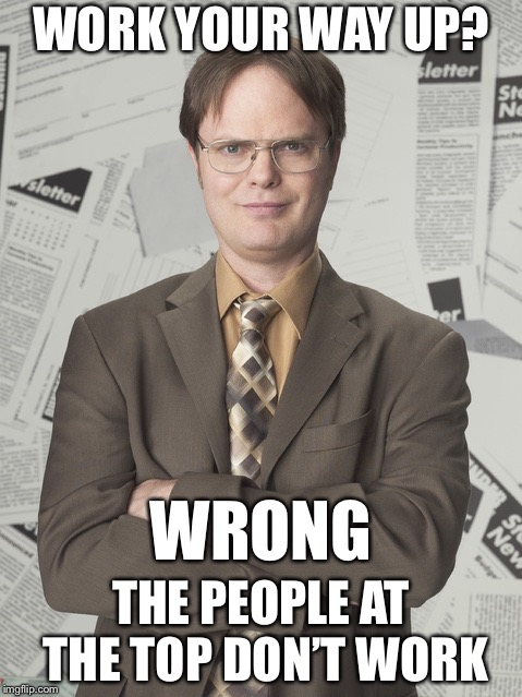 Dwight Schrute 2 | WORK YOUR WAY UP? THE PEOPLE AT THE TOP DON'T WORK WRONG | image tagged in memes,dwight schrute 2,so true | made w/ Imgflip meme maker