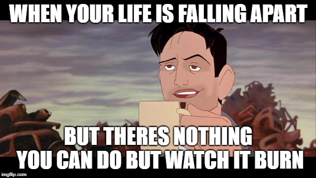 That sucks but this is good coffee |  WHEN YOUR LIFE IS FALLING APART; BUT THERES NOTHING YOU CAN DO BUT WATCH IT BURN | image tagged in life,pessimist,oh well | made w/ Imgflip meme maker