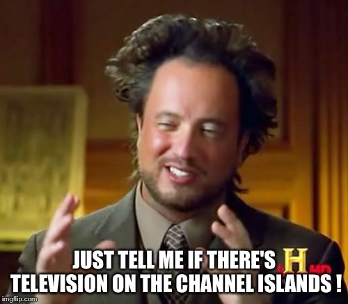 Bad Pun | JUST TELL ME IF THERE'S TELEVISION ON THE CHANNEL ISLANDS ! | image tagged in memes,ancient aliens | made w/ Imgflip meme maker
