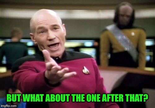 Picard Wtf Meme | BUT WHAT ABOUT THE ONE AFTER THAT? | image tagged in memes,picard wtf | made w/ Imgflip meme maker