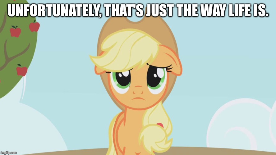That's just the way life is | UNFORTUNATELY, THAT'S JUST THE WAY LIFE IS. | image tagged in applejack sad,memes,applejack,my little pony,my little pony friendship is magic,sad | made w/ Imgflip meme maker