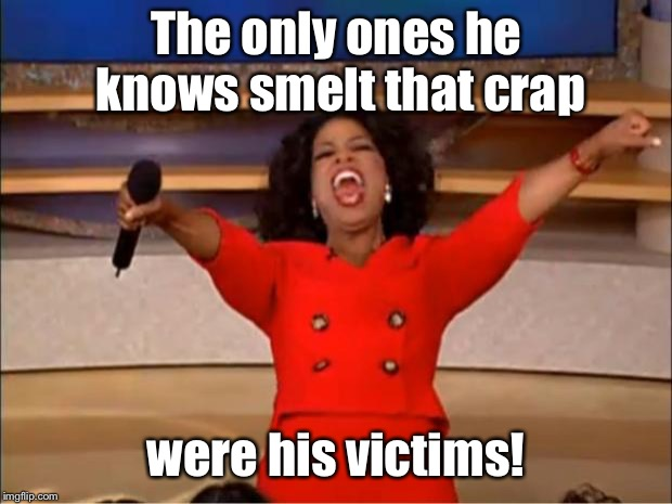 Oprah You Get A Meme | The only ones he knows smelt that crap were his victims! | image tagged in memes,oprah you get a | made w/ Imgflip meme maker