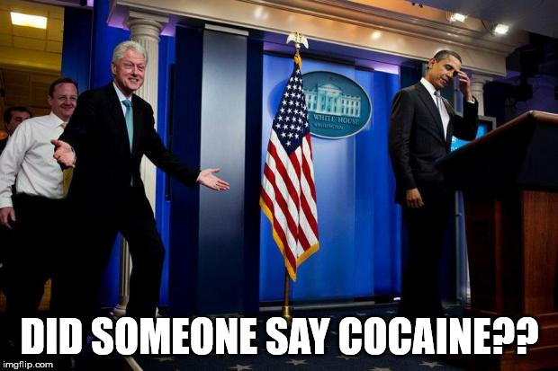 Inappropriate Bill Clinton  | DID SOMEONE SAY COCAINE?? | image tagged in inappropriate bill clinton | made w/ Imgflip meme maker