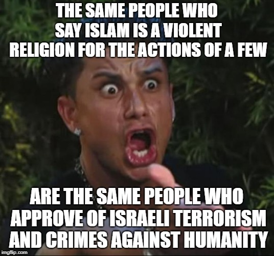 DJ Pauly D | THE SAME PEOPLE WHO SAY ISLAM IS A VIOLENT RELIGION FOR THE ACTIONS OF A FEW ARE THE SAME PEOPLE WHO APPROVE OF ISRAELI TERRORISM AND CRIMES | image tagged in memes,dj pauly d,israel,hypocrisy,hypocrite,hypocrites | made w/ Imgflip meme maker