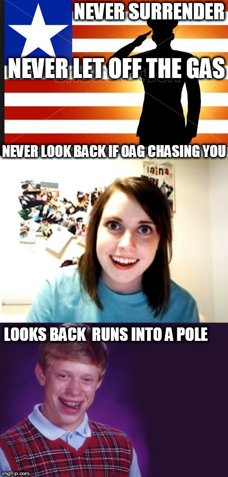 NICE WORK  Brian! | NEVER SURRENDER NEVER LET OFF THE GAS NEVER LOOK BACK IF OAG CHASING YOU LOOKS BACK  RUNS INTO A POLE | image tagged in bad,overly attached girlfriend,ran into a pole,chasing,the,gas | made w/ Imgflip meme maker