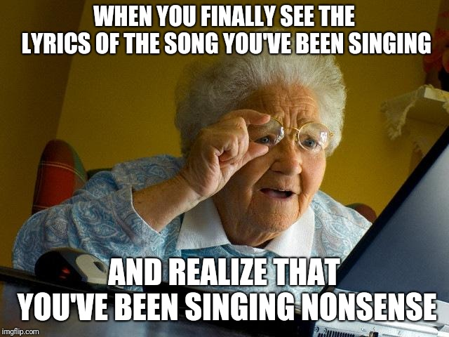 Grandma Finds The Internet Meme | WHEN YOU FINALLY SEE THE LYRICS OF THE SONG YOU'VE BEEN SINGING AND REALIZE THAT YOU'VE BEEN SINGING NONSENSE | image tagged in memes,grandma finds the internet | made w/ Imgflip meme maker