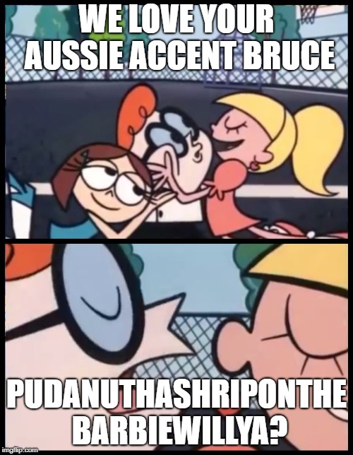FYI we never say this in Ozland |  WE LOVE YOUR AUSSIE ACCENT BRUCE; PUDANUTHASHRIPONTHE BARBIEWILLYA? | image tagged in say it again dexter,meanwhile in australia,australians | made w/ Imgflip meme maker