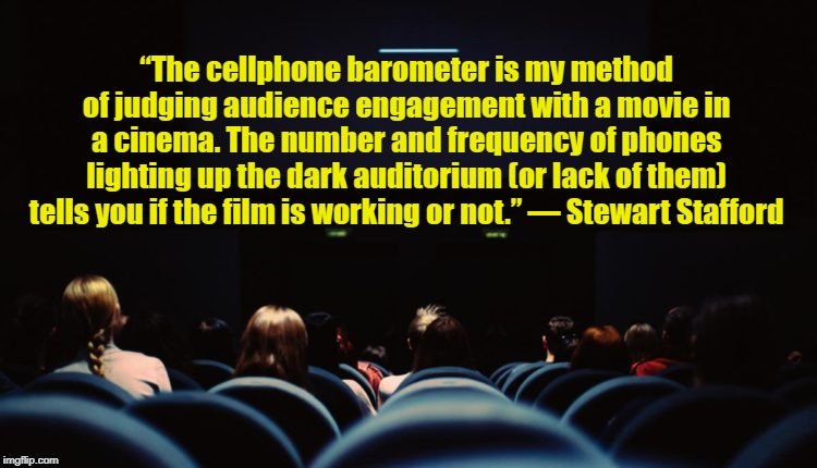 "The Cellphone Barometer |  ""The cellphone barometer is my method of judging audience engagement with a movie in a cinema. The number and frequency of phones lighting up the dark auditorium (or lack of them) tells you if the film is working or not."" ― Stewart Stafford 