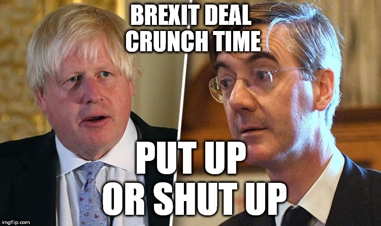 Hard leavers - put up or shut up | BREXIT DEAL CRUNCH TIME PUT UP OR SHUT UP | image tagged in brexit,boris johnson,jacob rees-mog,brexiteers | made w/ Imgflip meme maker