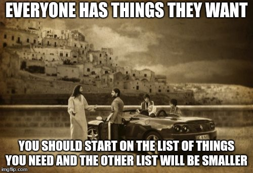 Ask for what you need, what you want is not as important as you might think. | EVERYONE HAS THINGS THEY WANT YOU SHOULD START ON THE LIST OF THINGS YOU NEED AND THE OTHER LIST WILL BE SMALLER | image tagged in memes,jesus explains needs vs wants,be thankful | made w/ Imgflip meme maker